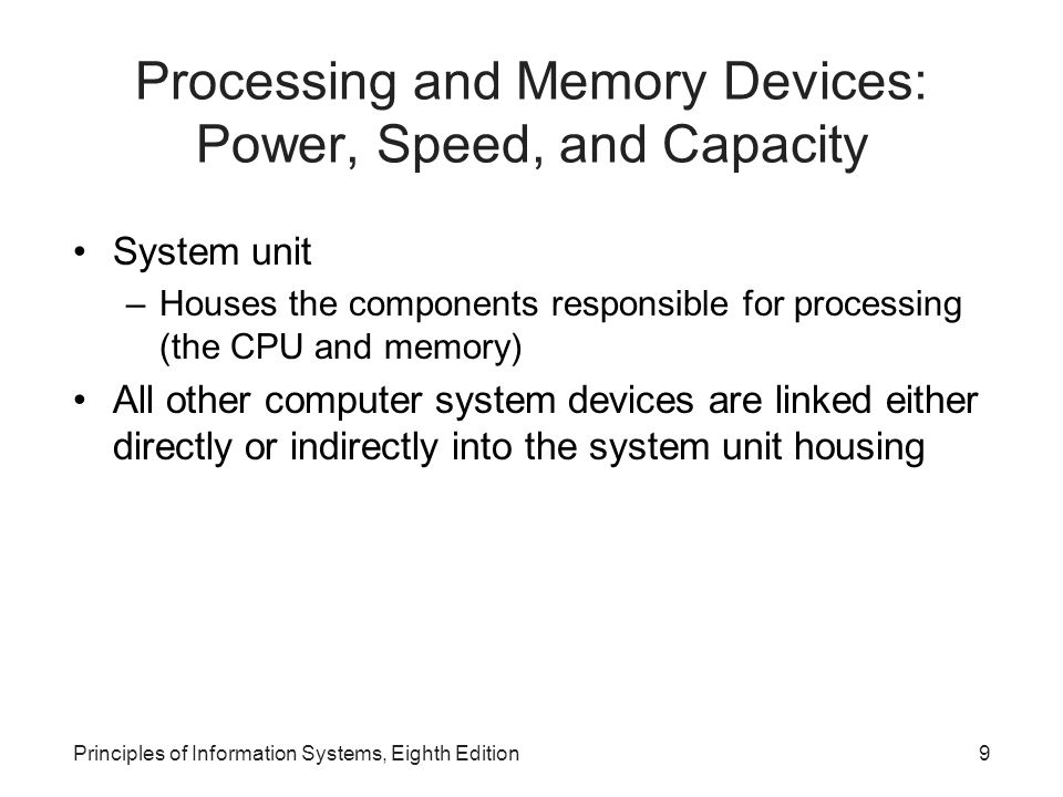 Principles of Information Systems, Eighth Edition10 Processing Characteristics and Functions Computer execute an instruction during a machine cycle Completing the instruction and execution phase – make up one machine cycle Machine cycle time is measured in: –Nanoseconds (1 billionth of a second) –Picoseconds (1 trillionth of a second) –MIPS (millions of instructions per second)