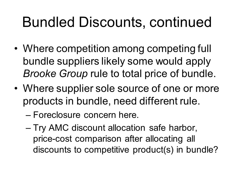 Bundled Discounts, continued Where competition among competing full bundle suppliers likely some would apply Brooke Group rule to total price of bundle.