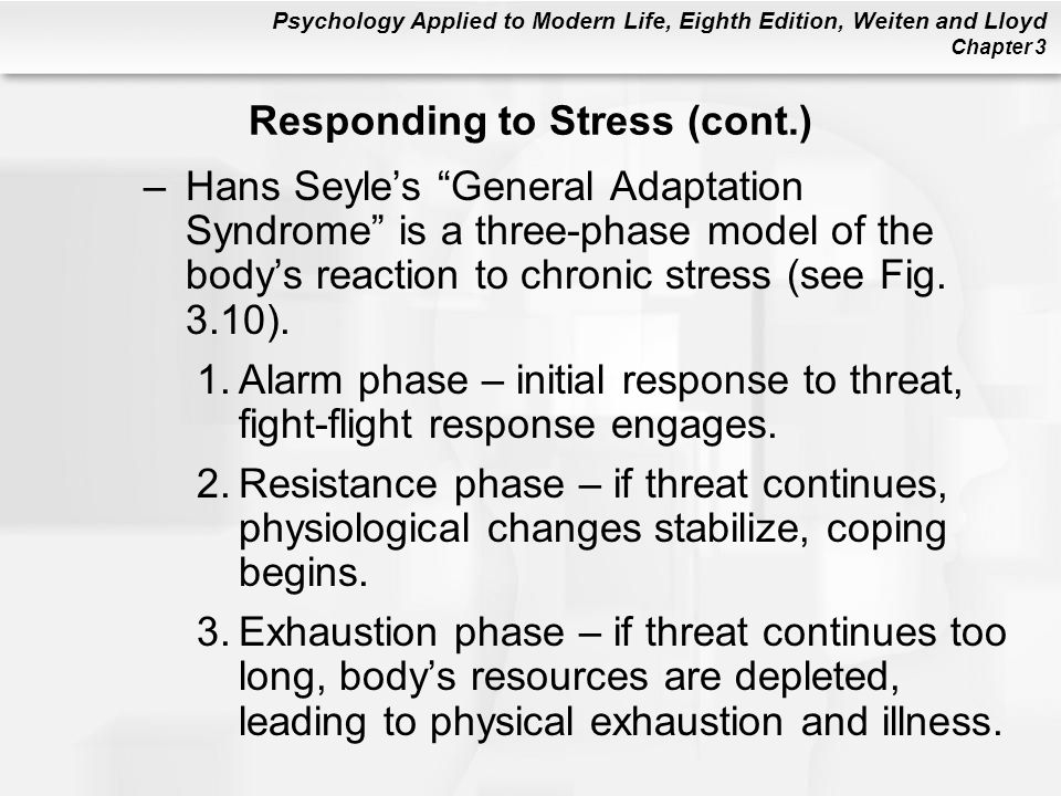 "Psychology Applied to Modern Life, Eighth Edition, Weiten and Lloyd Chapter 3 –Hans Seyle's ""General Adaptation Syndrome"" is a three-phase model of th"