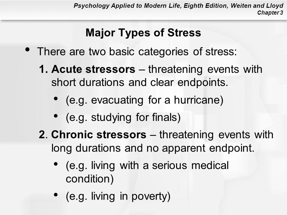 Psychology Applied to Modern Life, Eighth Edition, Weiten and Lloyd Chapter 3 Major Types of Stress There are two basic categories of stress: 1.Acute