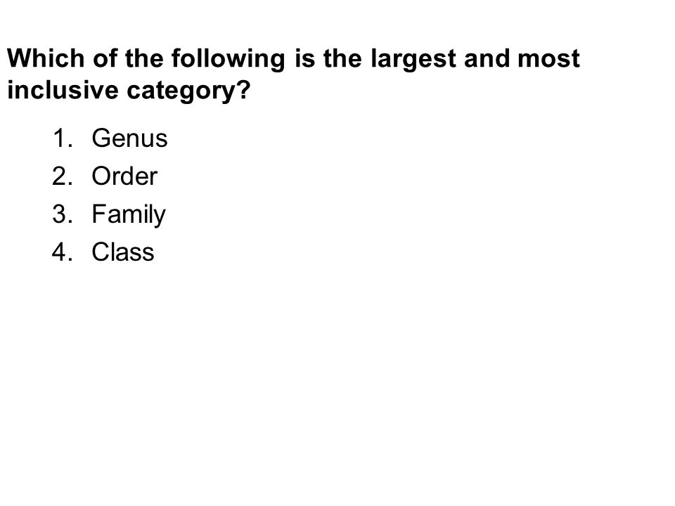 Which of the following is the largest and most inclusive category 1.Genus 2.Order 3.Family 4.Class