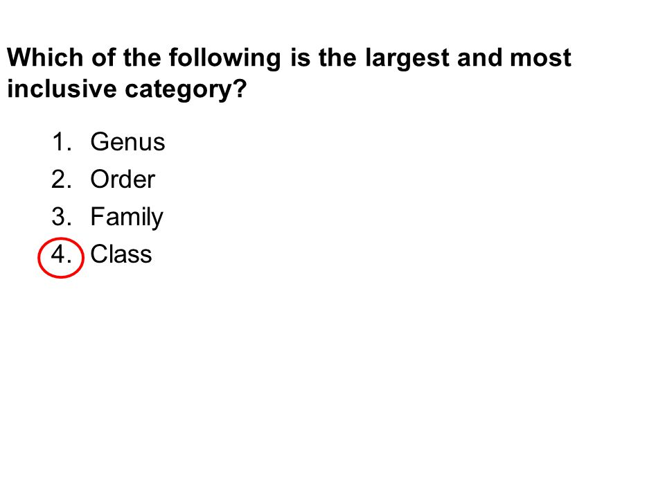 Which of the following is the largest and most inclusive category? 1.Genus 2.Order 3.Family 4.Class