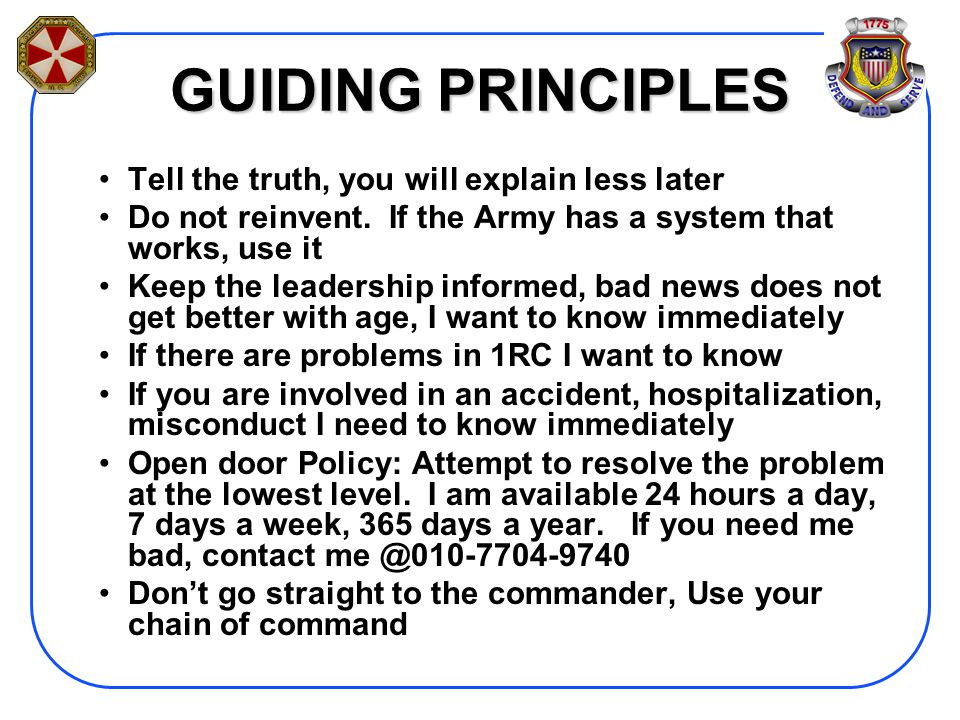 GUIDING PRINCIPLES Tell the truth, you will explain less later Do not reinvent. If the Army has a system that works, use it Keep the leadership inform