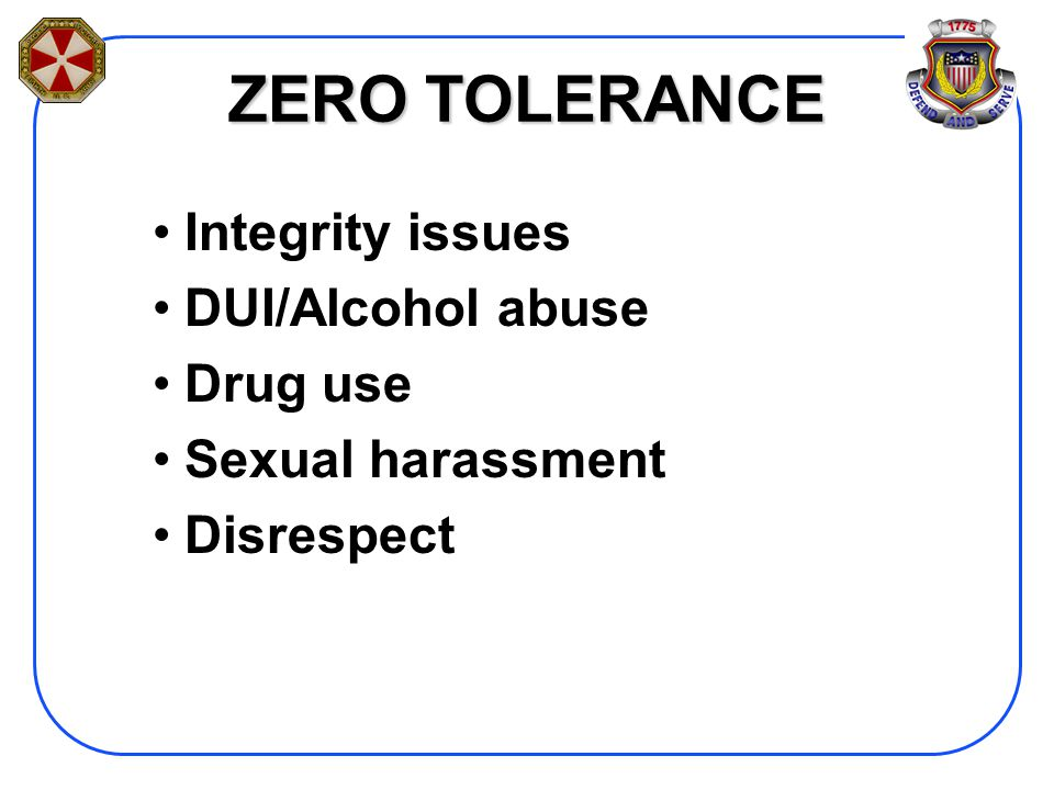 ZERO TOLERANCE Integrity issues DUI/Alcohol abuse Drug use Sexual harassment Disrespect