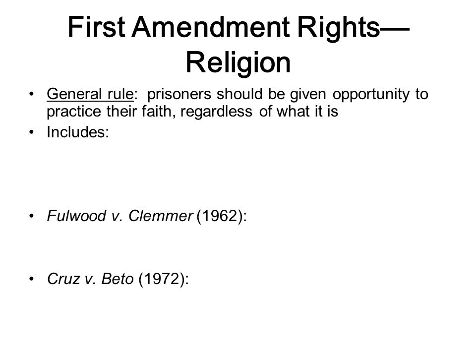 First Amendment Rights— Religion General rule: prisoners should be given opportunity to practice their faith, regardless of what it is Includes: Fulwood v.