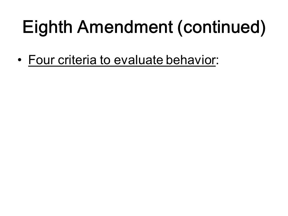 Eighth Amendment (continued) Four criteria to evaluate behavior: