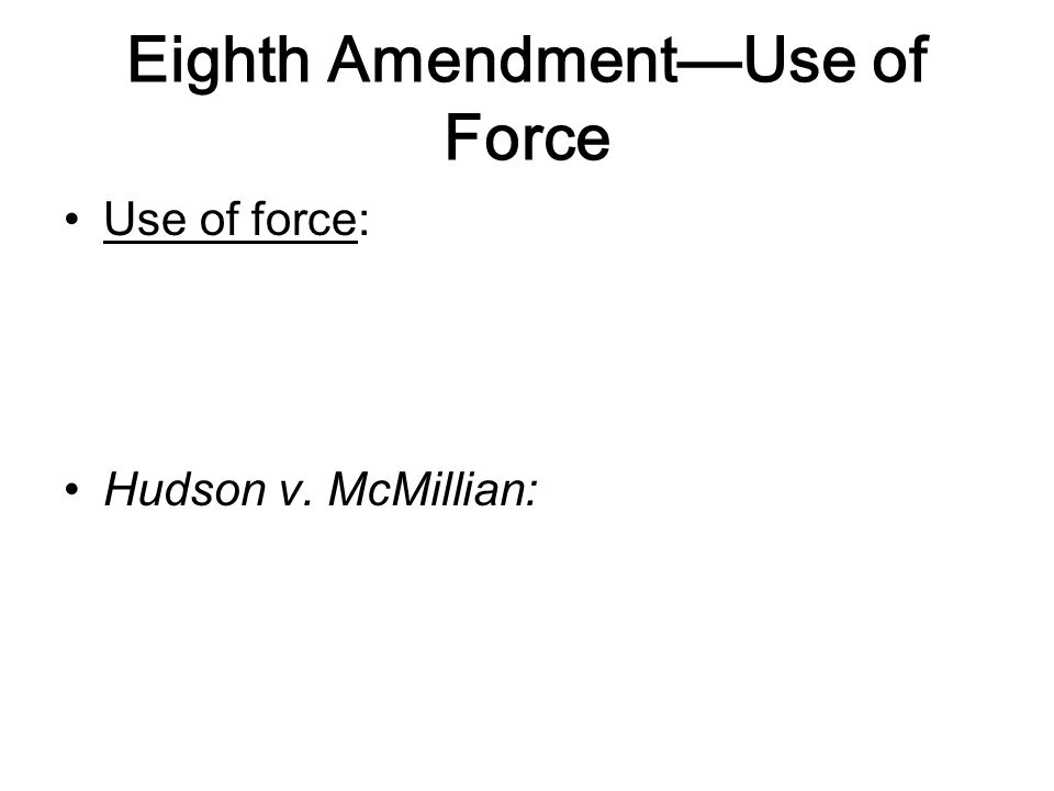 Eighth Amendment—Use of Force Use of force: Hudson v. McMillian: