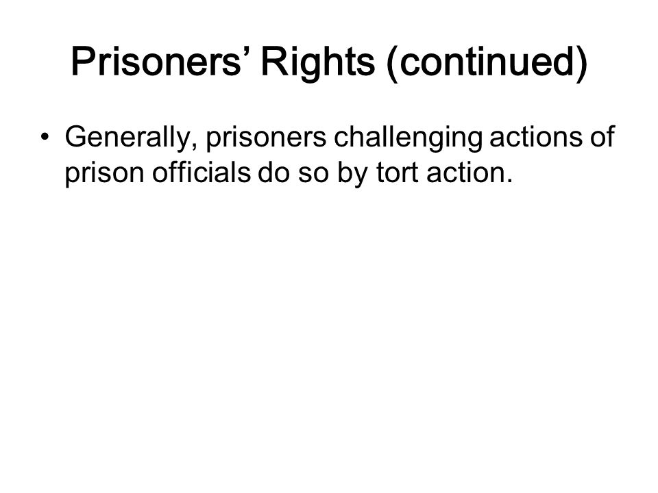 Prisoners' Rights (continued) Generally, prisoners challenging actions of prison officials do so by tort action.
