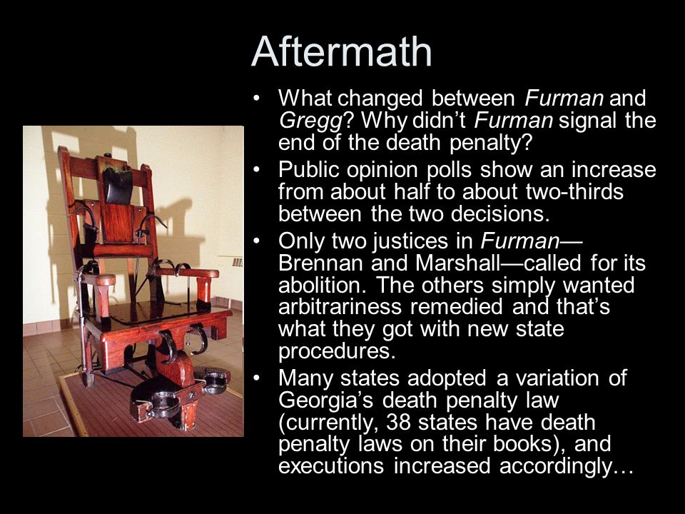 Aftermath What changed between Furman and Gregg? Why didn't Furman signal the end of the death penalty? Public opinion polls show an increase from abo
