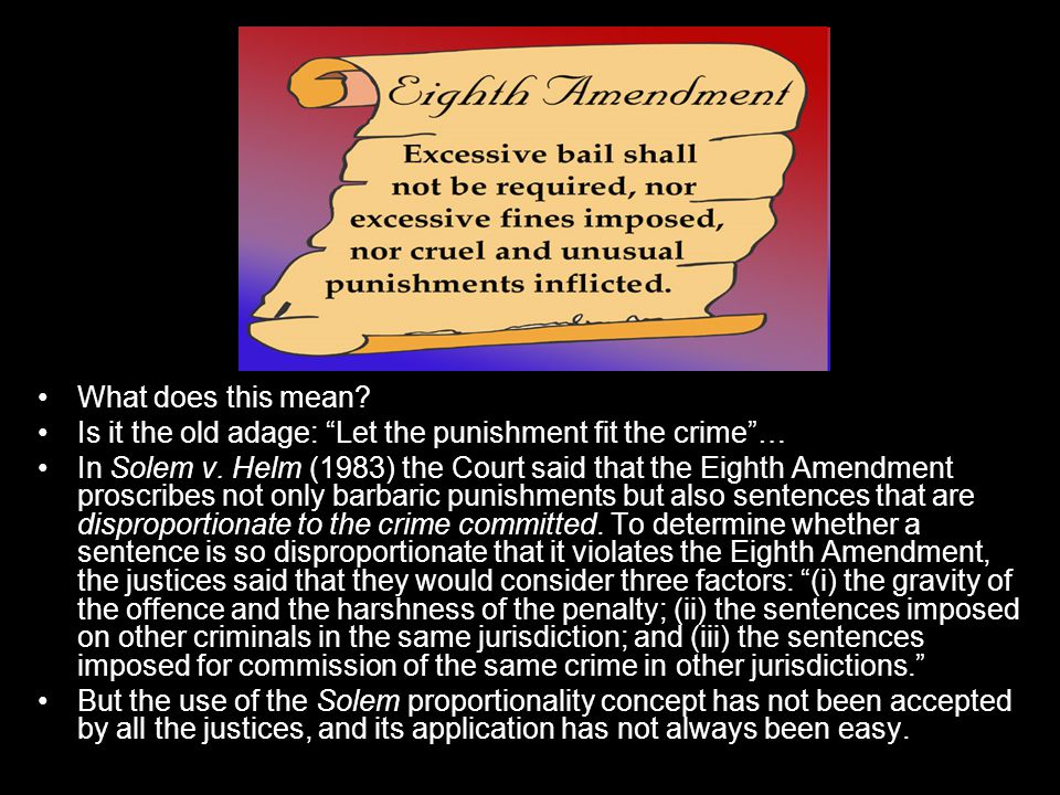 """What does this mean? Is it the old adage: """"Let the punishment fit the crime""""… In Solem v. Helm (1983) the Court said that the Eighth Amendment proscri"""