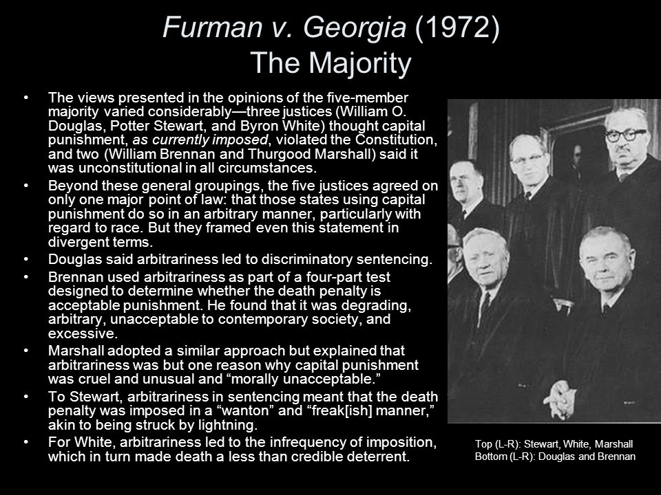 Furman v. Georgia (1972) The Majority The views presented in the opinions of the five-member majority varied considerably—three justices (William O. D