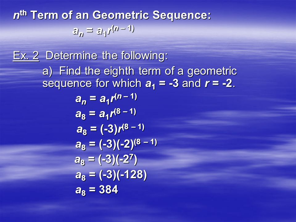 n th Term of an Geometric Sequence: a n = a 1 r (n – 1) Ex. 2 Determine the following: a) Find the eighth term of a geometric sequence for which a 1 =