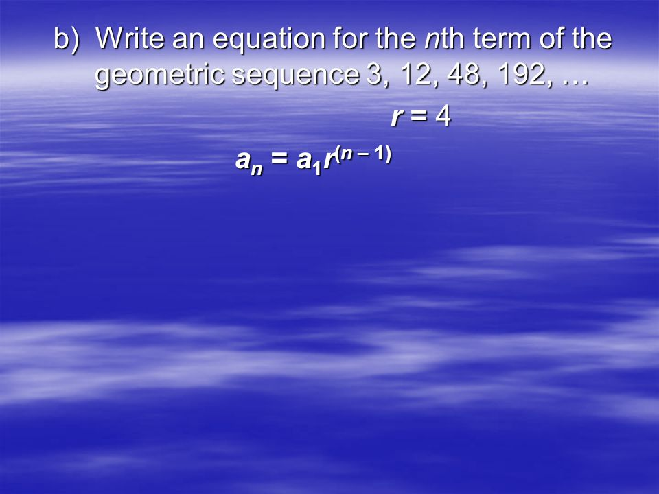b) Write an equation for the nth term of the geometric sequence 3, 12, 48, 192, … r = 4 r = 4 a n = a 1 r (n – 1) a n = a 1 r (n – 1)