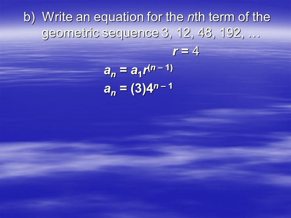 b) Write an equation for the nth term of the geometric sequence 3, 12, 48, 192, … r = 4 r = 4 a n = a 1 r (n – 1) a n = a 1 r (n – 1) a n = (3)4 n – 1