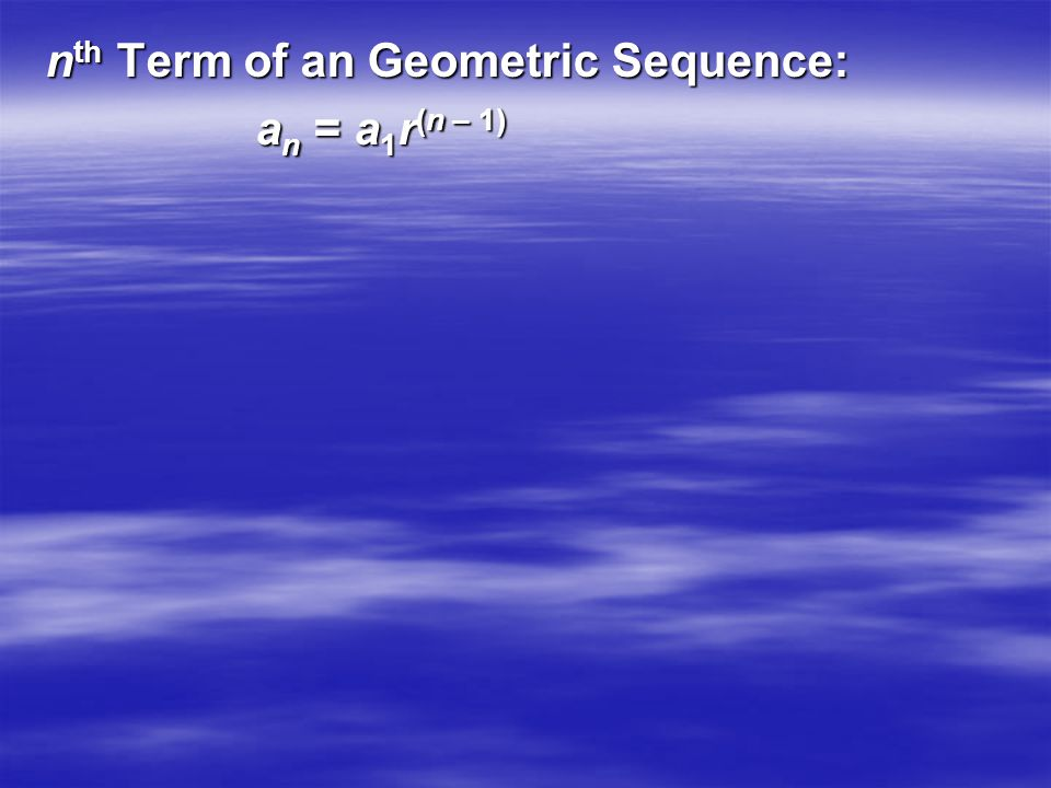 n th Term of an Geometric Sequence: a n = a 1 r (n – 1)