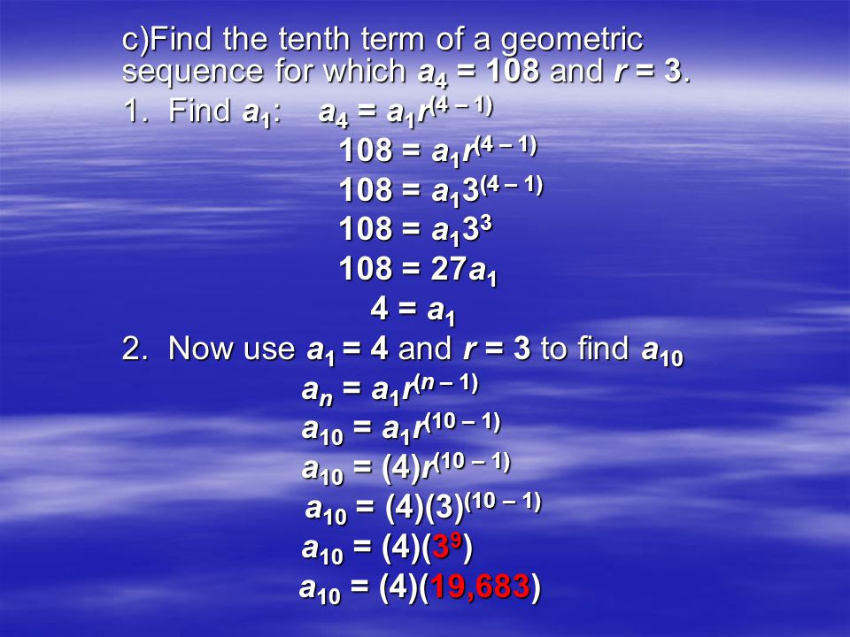 c)Find the tenth term of a geometric sequence for which a 4 = 108 and r = 3. 1. Find a 1 : a 4 = a 1 r (4 – 1) 108 = a 1 r (4 – 1) 108 = a 1 r (4 – 1)
