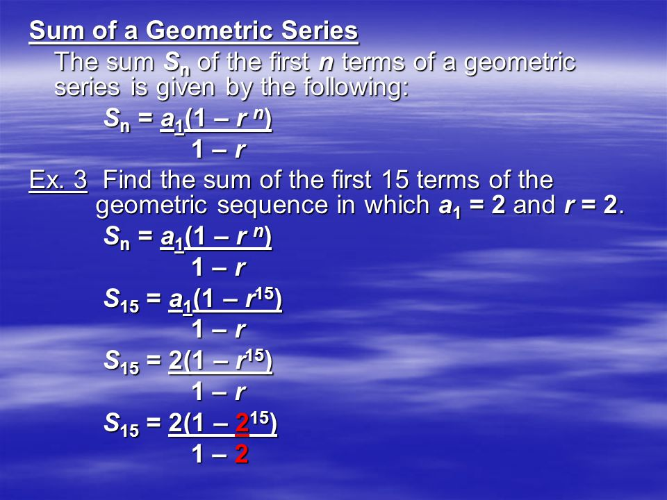 Sum of a Geometric Series The sum S n of the first n terms of a geometric series is given by the following: S n = a 1 (1 – r n ) S n = a 1 (1 – r n )