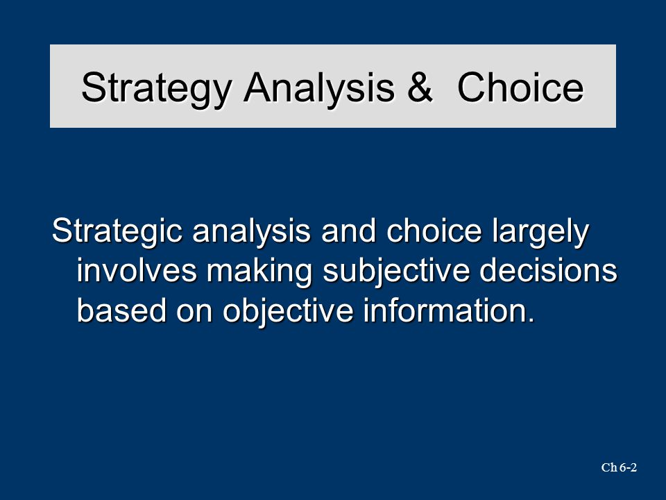 Ch 6-2 Strategy Analysis & Choice Strategic analysis and choice largely involves making subjective decisions based on objective information.