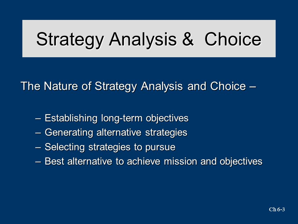 Ch 6-3 Strategy Analysis & Choice The Nature of Strategy Analysis and Choice – –Establishing long-term objectives –Generating alternative strategies –Selecting strategies to pursue –Best alternative to achieve mission and objectives