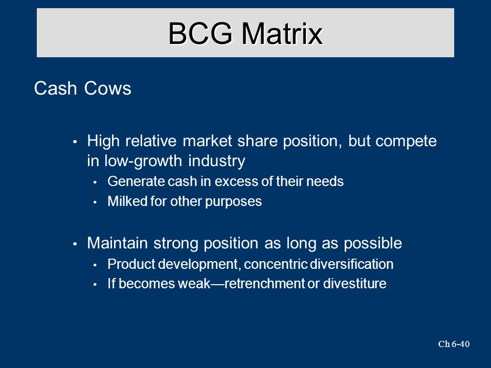 Ch 6-40 BCG Matrix Cash Cows High relative market share position, but compete in low-growth industry Generate cash in excess of their needs Milked for other purposes Maintain strong position as long as possible Product development, concentric diversification If becomes weak—retrenchment or divestiture