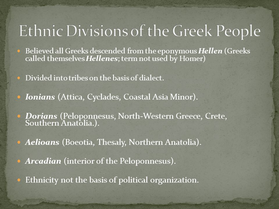 Believed all Greeks descended from the eponymous Hellen (Greeks called themselves Hellenes; term not used by Homer) Divided into tribes on the basis of dialect.