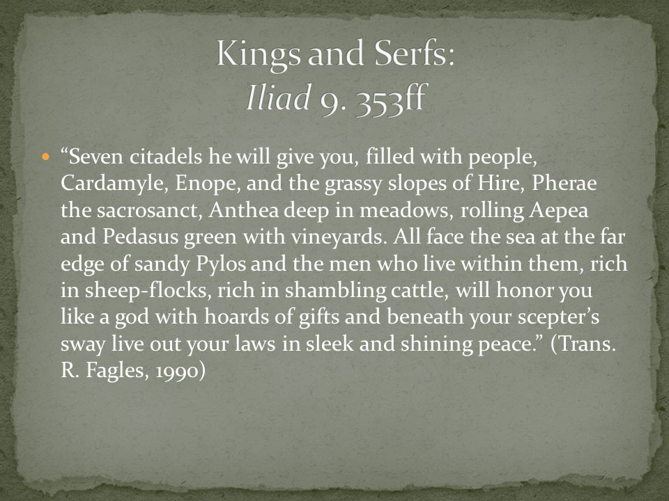 Seven citadels he will give you, filled with people, Cardamyle, Enope, and the grassy slopes of Hire, Pherae the sacrosanct, Anthea deep in meadows, rolling Aepea and Pedasus green with vineyards.