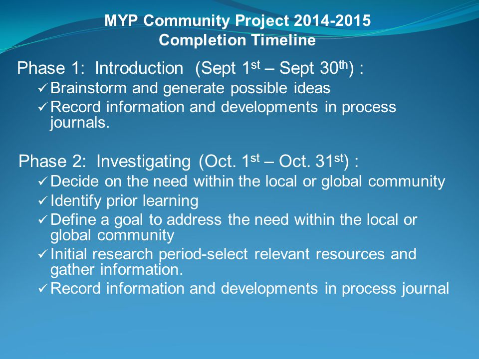 MYP Community Project 2014-2015 Completion Timeline Phase 1: Introduction (Sept 1 st – Sept 30 th ) : Brainstorm and generate possible ideas Record information and developments in process journals.
