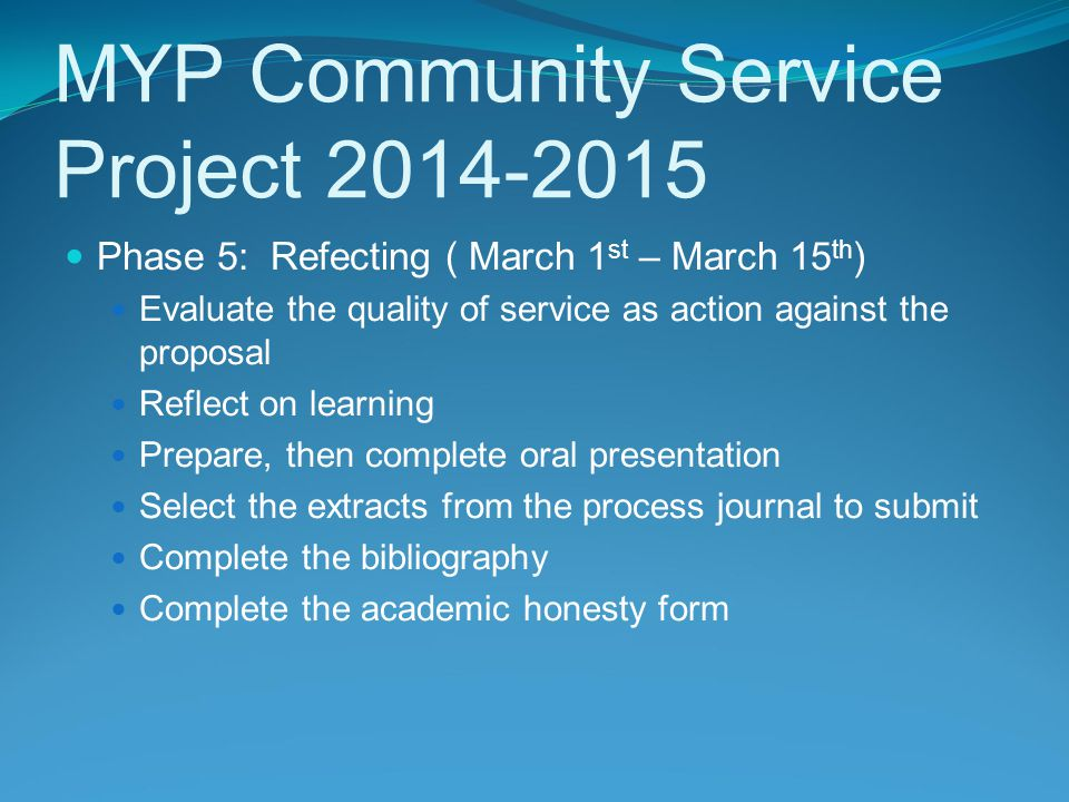 MYP Community Service Project 2014-2015 Phase 5: Refecting ( March 1 st – March 15 th ) Evaluate the quality of service as action against the proposal Reflect on learning Prepare, then complete oral presentation Select the extracts from the process journal to submit Complete the bibliography Complete the academic honesty form