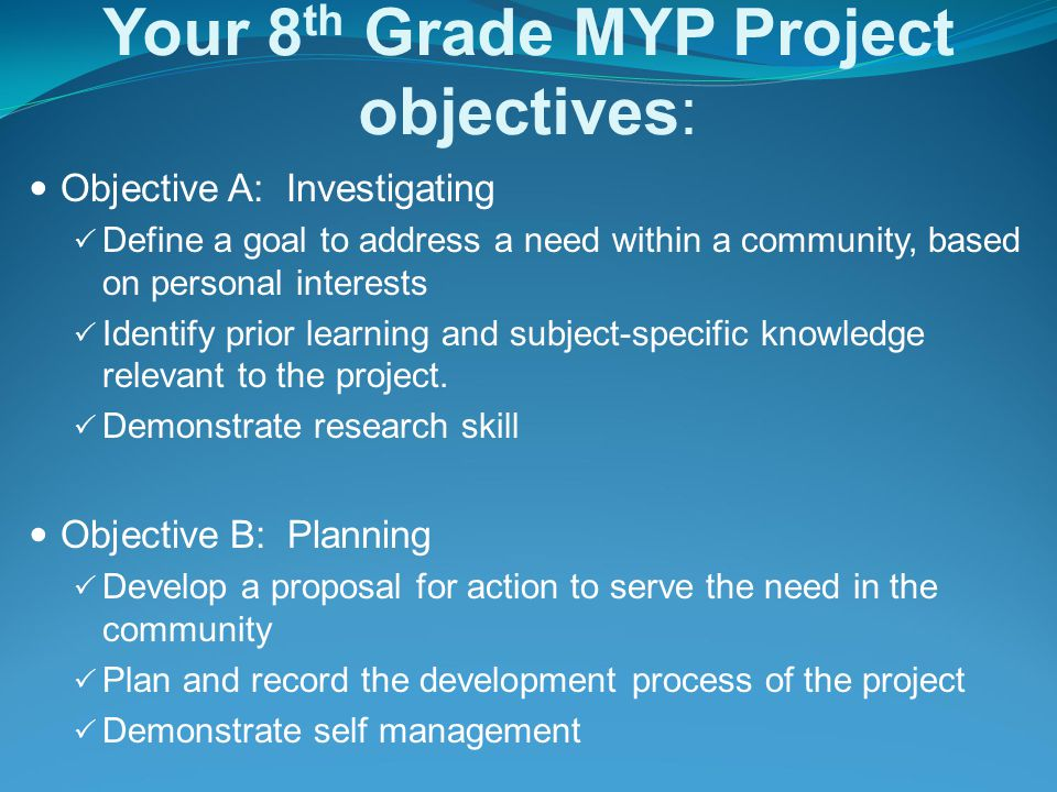Your 8 th Grade MYP Project objectives: Objective A: Investigating  Define a goal to address a need within a community, based on personal interests  Identify prior learning and subject-specific knowledge relevant to the project.