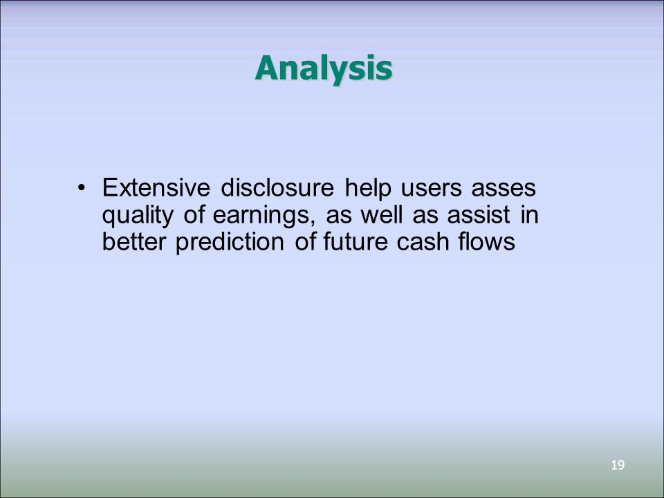 19 Analysis Extensive disclosure help users asses quality of earnings, as well as assist in better prediction of future cash flows