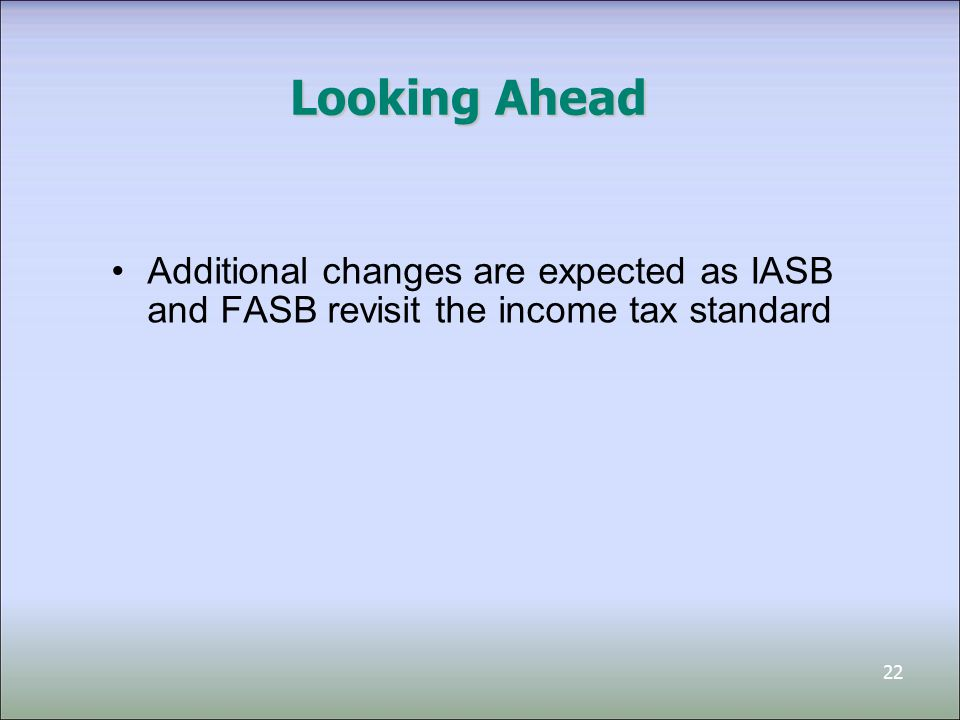 22 Looking Ahead Additional changes are expected as IASB and FASB revisit the income tax standard