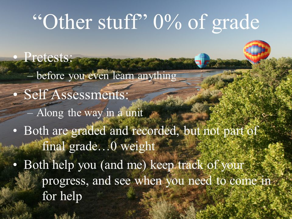 Other stuff 0% of grade Pretests: –before you even learn anything Self Assessments: –Along the way in a unit Both are graded and recorded, but not part of final grade…0 weight Both help you (and me) keep track of your progress, and see when you need to come in for help