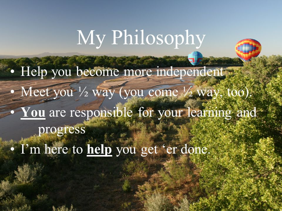 My Philosophy Help you become more independent Meet you ½ way (you come ½ way, too).