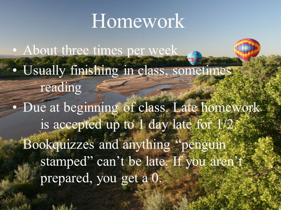 Homework About three times per week Usually finishing in class, sometimes reading Due at beginning of class.