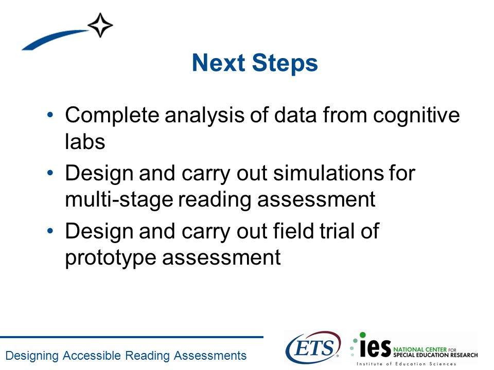 Designing Accessible Reading Assessments Next Steps Complete analysis of data from cognitive labs Design and carry out simulations for multi-stage rea