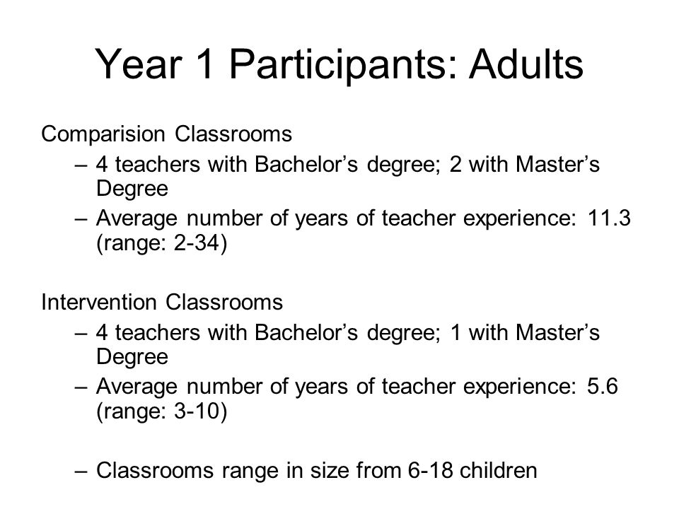 Year 1 Participants: Adults Comparision Classrooms –4 teachers with Bachelor's degree; 2 with Master's Degree –Average number of years of teacher experience: 11.3 (range: 2-34) Intervention Classrooms –4 teachers with Bachelor's degree; 1 with Master's Degree –Average number of years of teacher experience: 5.6 (range: 3-10) –Classrooms range in size from 6-18 children