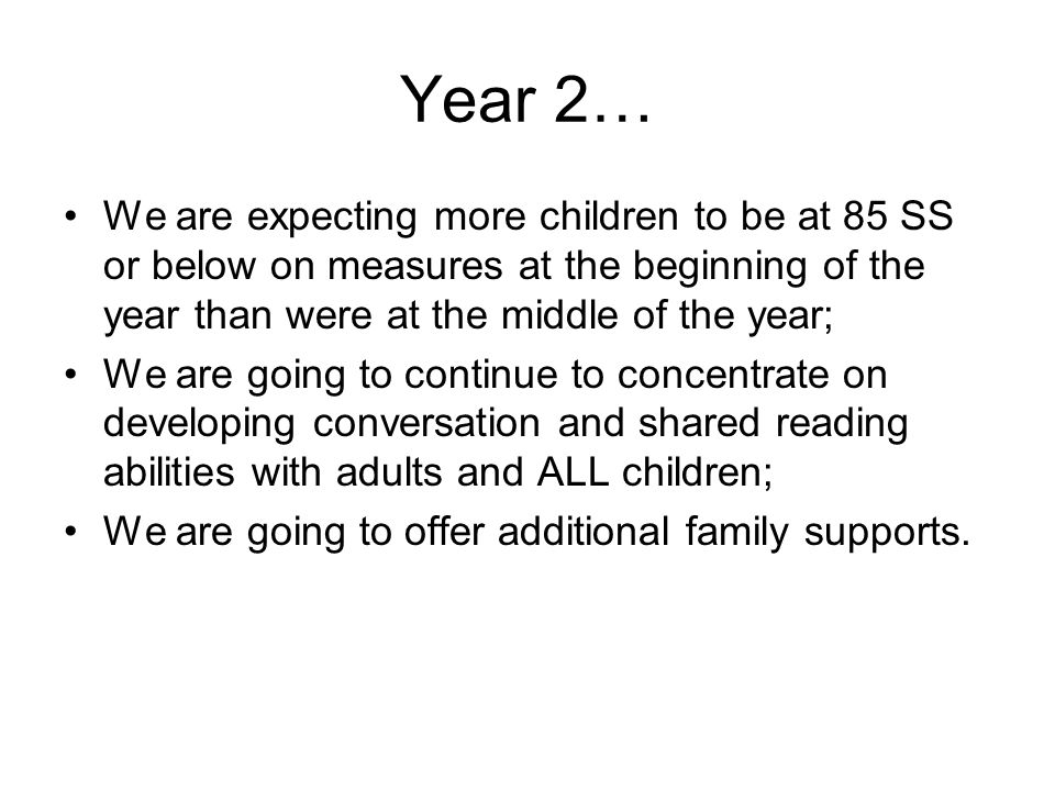 Year 2… We are expecting more children to be at 85 SS or below on measures at the beginning of the year than were at the middle of the year; We are go