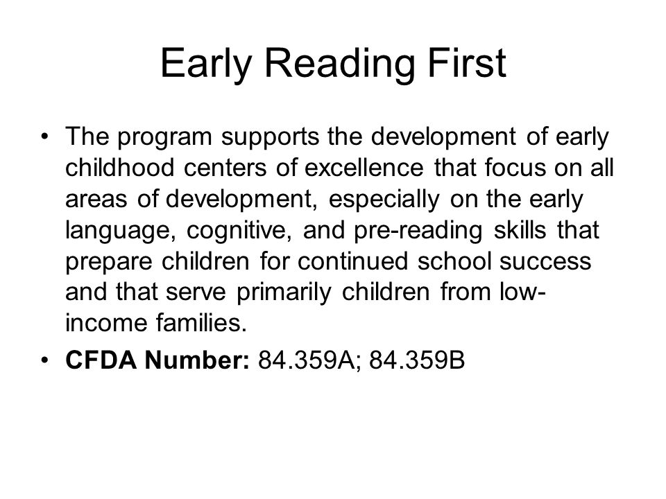 Early Reading First The program supports the development of early childhood centers of excellence that focus on all areas of development, especially on the early language, cognitive, and pre-reading skills that prepare children for continued school success and that serve primarily children from low- income families.