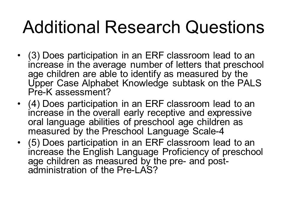 Additional Research Questions (3) Does participation in an ERF classroom lead to an increase in the average number of letters that preschool age children are able to identify as measured by the Upper Case Alphabet Knowledge subtask on the PALS Pre-K assessment.