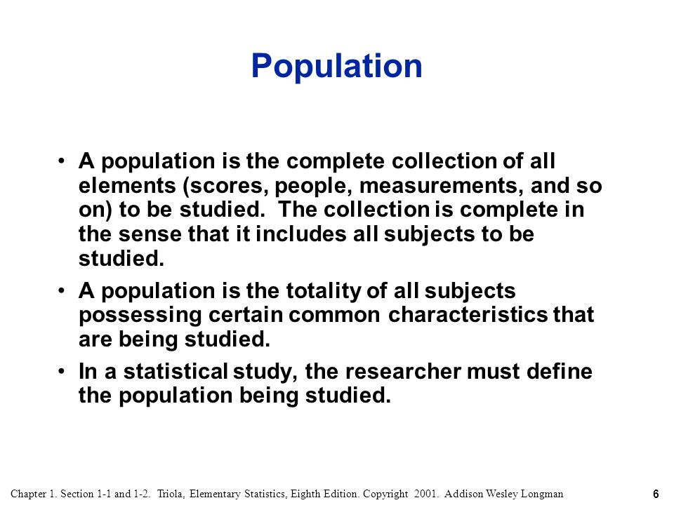 6 Chapter 1. Section 1-1 and 1-2. Triola, Elementary Statistics, Eighth Edition. Copyright 2001. Addison Wesley Longman Population A population is the