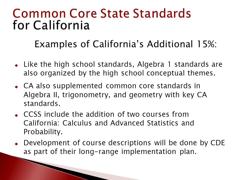 Examples of California's Additional 15%:  Like the high school standards, Algebra 1 standards are also organized by the high school conceptual themes.