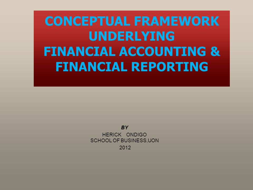 BY HERICK ONDIGO SCHOOL OF BUSINESS,UON 2012 CONCEPTUAL FRAMEWORK UNDERLYING FINANCIAL ACCOUNTING & FINANCIAL REPORTING