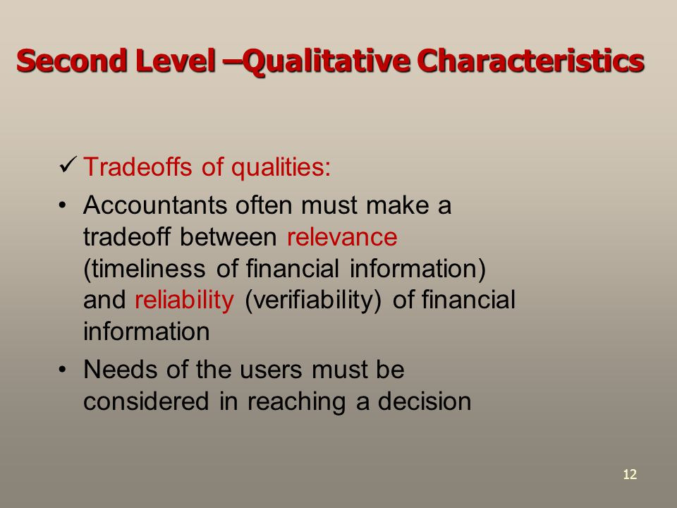Second Level –Qualitative Characteristics Tradeoffs of qualities: Accountants often must make a tradeoff between relevance (timeliness of financial in