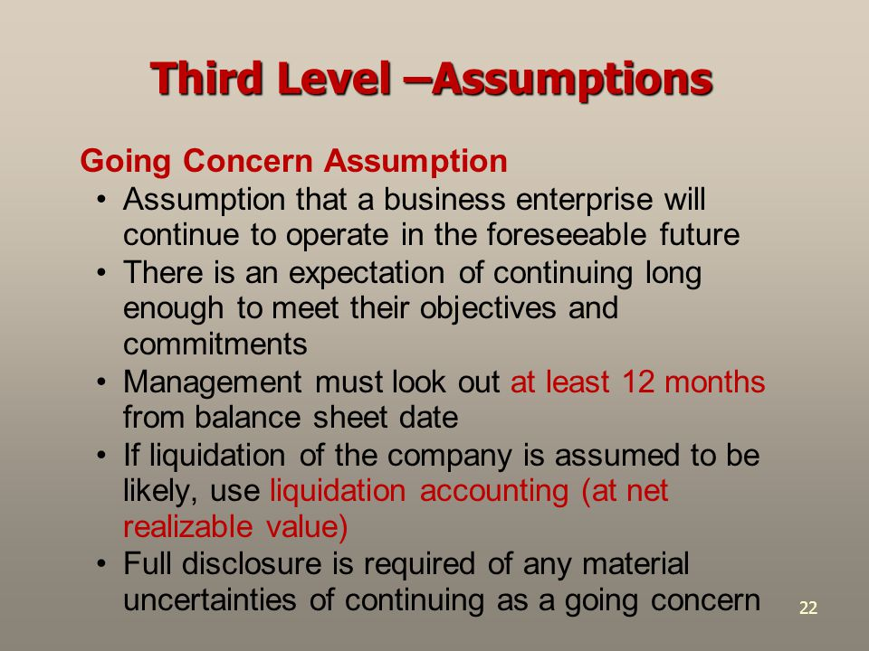 22 Going Concern Assumption Assumption that a business enterprise will continue to operate in the foreseeable future There is an expectation of contin
