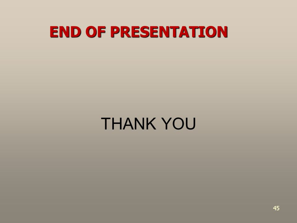 END OF PRESENTATION THANK YOU 45