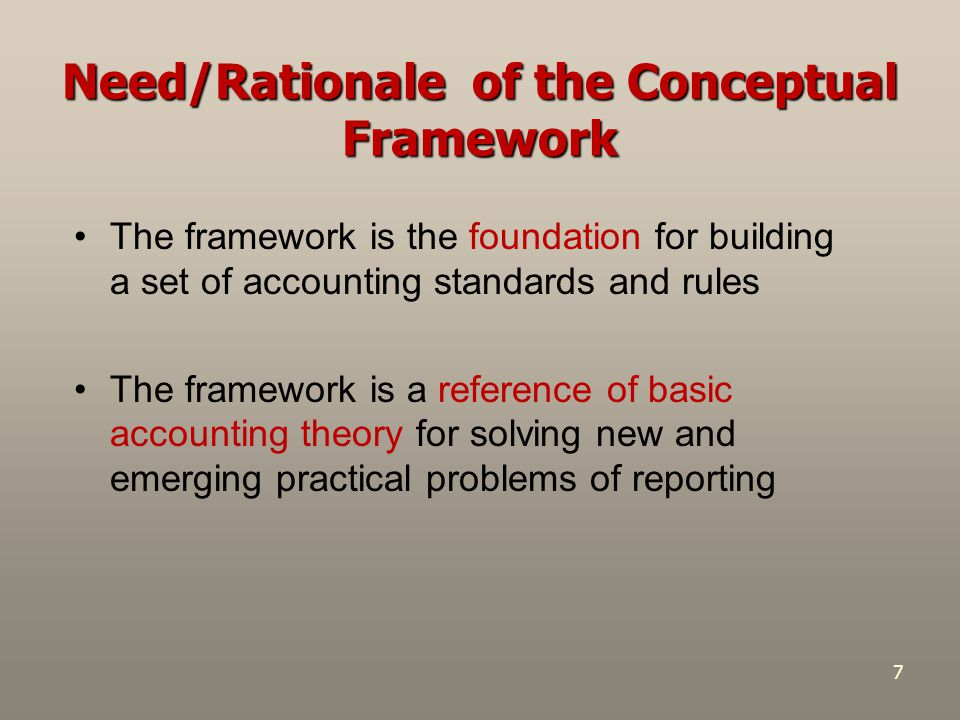 7 Need/Rationale of the Conceptual Framework The framework is the foundation for building a set of accounting standards and rules The framework is a r