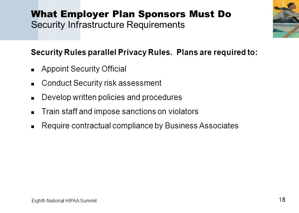 18 Eighth National HIPAA Summit What Employer Plan Sponsors Must Do Security Infrastructure Requirements Appoint Security Official Conduct Security ri