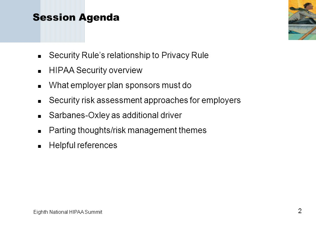2 Session Agenda Security Rule's relationship to Privacy Rule HIPAA Security overview What employer plan sponsors must do Security risk assessment approaches for employers Sarbanes-Oxley as additional driver Parting thoughts/risk management themes Helpful references