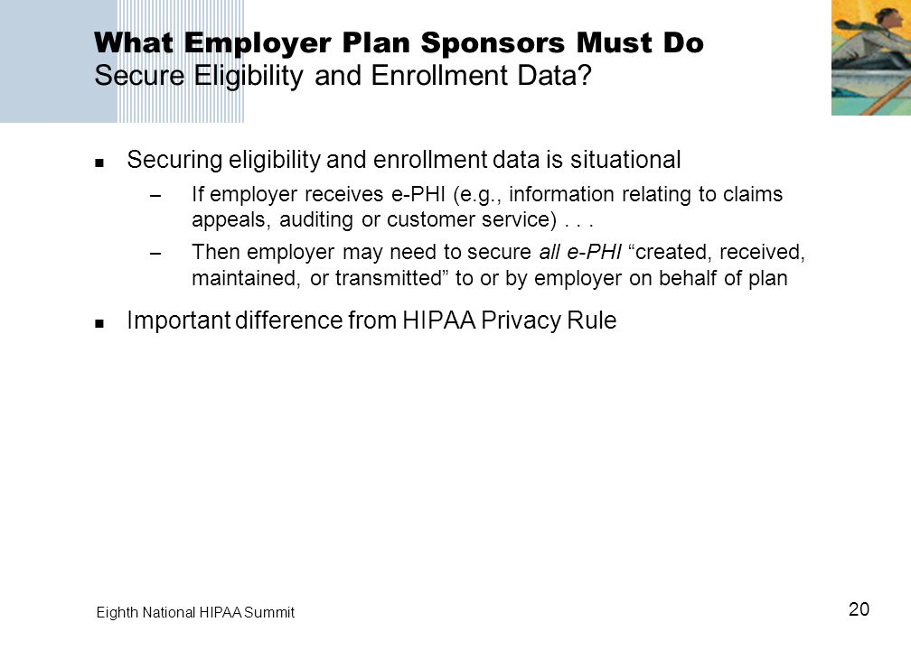 20 Eighth National HIPAA Summit What Employer Plan Sponsors Must Do Secure Eligibility and Enrollment Data? Securing eligibility and enrollment data i