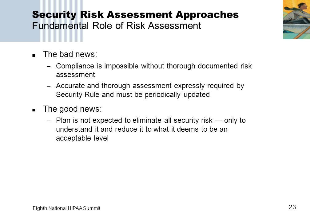 23 Eighth National HIPAA Summit Security Risk Assessment Approaches Fundamental Role of Risk Assessment The bad news: – Compliance is impossible witho